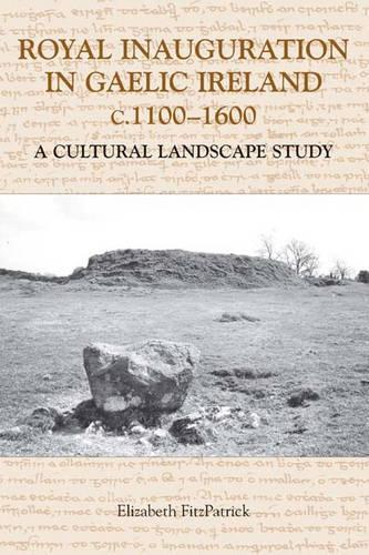 Royal Inauguration in Gaelic Ireland c.1100-1600: A Cultural Landscape Study - Studies in Celtic History v. 22 (Hardback)
