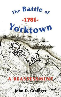The Battle of Yorktown, 1781: A Reassessment - Warfare in History v. 23 (Hardback)