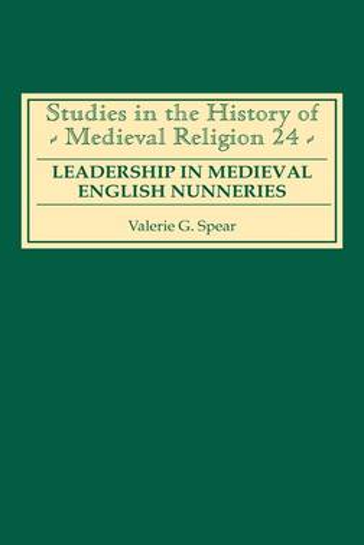 Leadership in Medieval English Nunneries - Studies in the History of Medieval Religion v. 24 (Hardback)