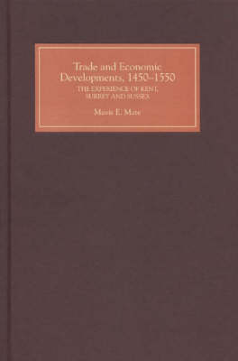 Trade and Economic Developments, 1450-1550: The Experience of Kent, Surrey and Sussex (Hardback)