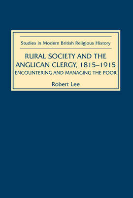 Rural Society and the Anglican Clergy, 1815-1914: Encountering and Managing the Poor - Studies in Modern British Religious History v. 11 (Hardback)