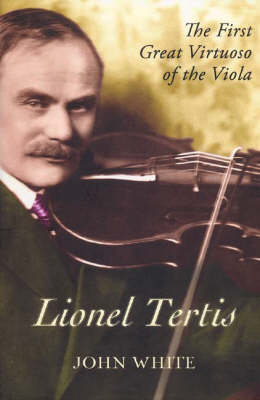 Lionel Tertis: The First Great Virtuoso of the Viola (Hardback)