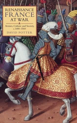 Renaissance France at War: Armies, Culture and Society, c.1480-1560 - Warfare in History v. 28 (Hardback)