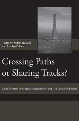 Crossing Paths or Sharing Tracks?: Future directions in the archaeological study of post-1550 Britain and Ireland - Society for Post Medieval Archaeology Monograph Series v. 5 (Hardback)