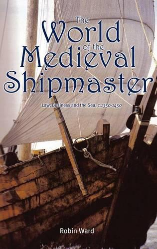 The World of the Medieval Shipmaster: Law, Business and the Sea, c.1350-c.1450 (Hardback)