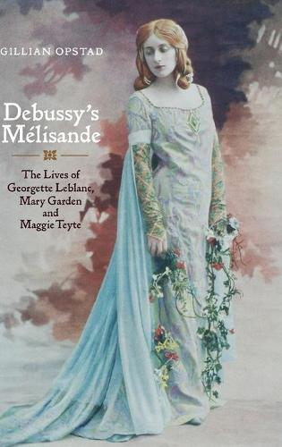 Debussy's Melisande: The Lives of Georgette Leblanc, Mary Garden and Maggie Teyte (Hardback)
