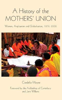 A History of the Mothers' Union: Women, Anglicanism and Globalisation, 1876-2008 - Studies in Modern British Religious History v. 20 (Hardback)