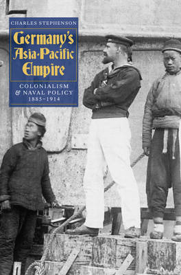 Germany's Asia-Pacific Empire: Colonialism and Naval Policy, 1885-1914 (Hardback)