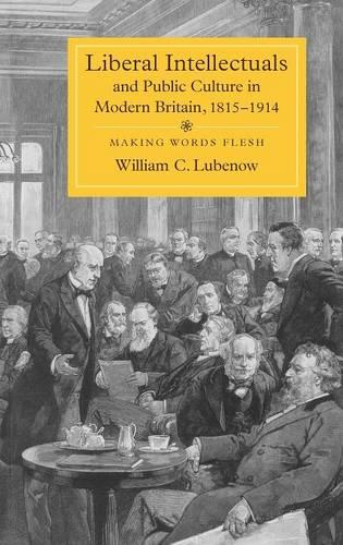 Liberal Intellectuals and Public Culture in Modern Britain, 1815-1914: Making Words Flesh (Hardback)