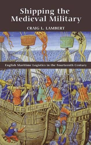 Shipping the Medieval Military: English Maritime Logistics in the Fourteenth Century - Warfare in History v. 34 (Hardback)
