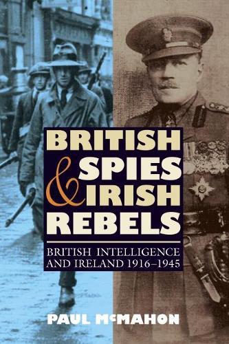 British Spies and Irish Rebels: British Intelligence and Ireland, 1916-1945 - History of British Intelligence (Paperback)
