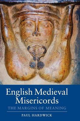 English Medieval Misericords: The Margins of Meaning - Boydell Studies in Medieval Art and Architecture v. 2 (Hardback)
