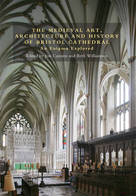 The Medieval Art, Architecture and History of Bristol Cathedral: An Enigma Explored - Bristol Studies in Medieval Cultures v. 2 (Hardback)