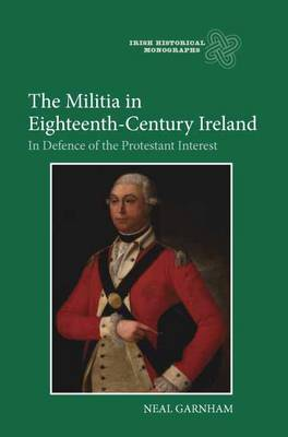 The Militia in Eighteenth-Century Ireland: In Defence of the Protestant Interest - Irish Historical Monographs v. 8 (Hardback)