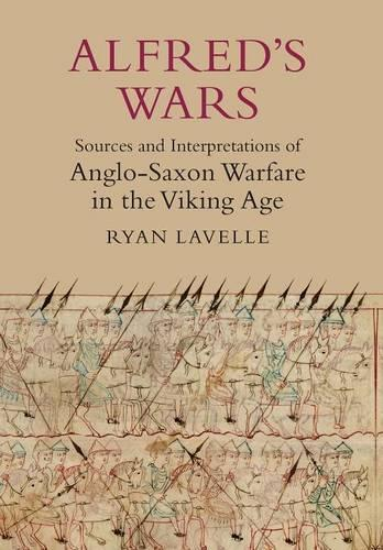 Alfred's Wars: Sources and Interpretations of Anglo-Saxon Warfare in the Viking Age - Warfare in History v. 30 (Paperback)