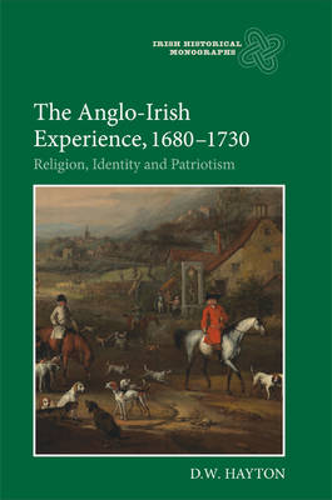 The Anglo-Irish Experience, 1680-1730: Religion, Identity and Patriotism - Irish Historical Monographs v. 9 (Hardback)