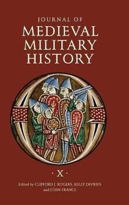 Journal of Medieval Military History: 10: Volume X - Journal of Medieval Military History (Hardback)
