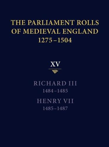 The Parliament Rolls of Medieval England, 1275-1504: XV: Richard III. 1484-1485 & Henry VII. 1485-1487 (Hardback)