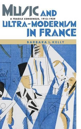 Music and Ultra-Modernism in France: A Fragile Consensus, 1913-1939 - Music in Society and Culture v. 2 (Hardback)