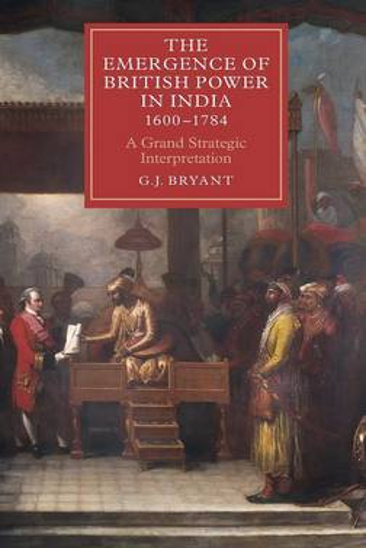 The Emergence of British Power in India, 1600-1784: A Grand Strategic Interpretation - Worlds of the East India Company v. 9 (Hardback)