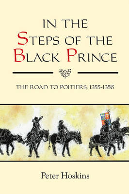 In the Steps of the Black Prince: The Road to Poitiers, 1355-1356 - Warfare in History v. 32 (Paperback)
