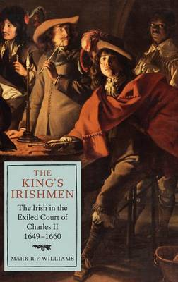 The King's Irishmen: The Irish in the Exiled Court of Charles II, 1649-1660 - Studies in Early Modern Cultural, Political and Social History v. 19 (Hardback)
