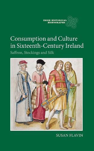 Consumption and Culture in Sixteenth-Century Ireland: Saffron, Stockings and Silk - Irish Historical Monographs v. 13 (Hardback)