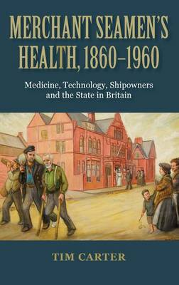 Merchant Seamen's Health, 1860-1960: Medicine, Technology, Shipowners and the State in Britain (Hardback)