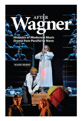 After Wagner: Histories of Modernist Music Drama from <I>Parsifal</I> to Nono (Hardback)