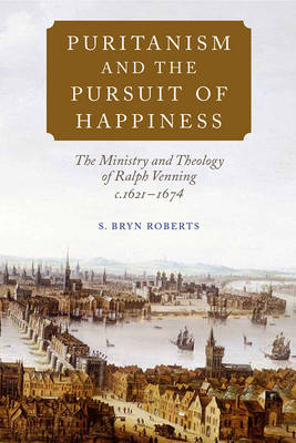 Puritanism and the Pursuit of Happiness: The Ministry and Theology of Ralph Venning, c.1621-1674 (Hardback)