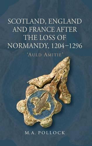 Scotland, England and France after the Loss of Normandy, 1204-1296: `Auld Amitie' - St Andrews Studies in Scottish History v. 3 (Hardback)