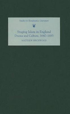 Staging Islam in England: Drama and Culture, 1640-1685 - Studies in Renaissance Literature v. 21 (Hardback)