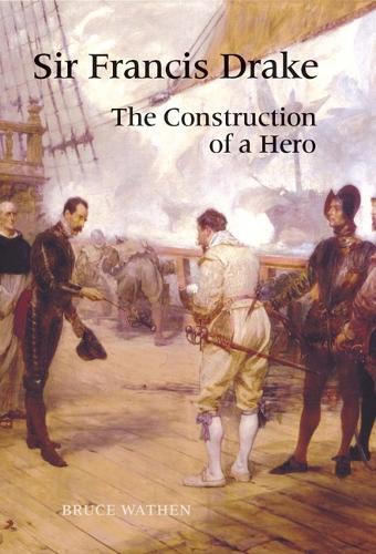 Sir Francis Drake: The Construction of a Hero (Hardback)