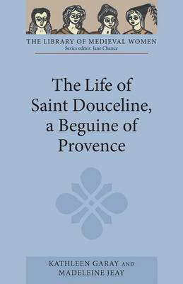 The Life of Saint Douceline, a Beguine of Provence: Translated from the Occitan with Introduction, Notes and Interpretive Essay - Library of Medieval Women (Paperback)