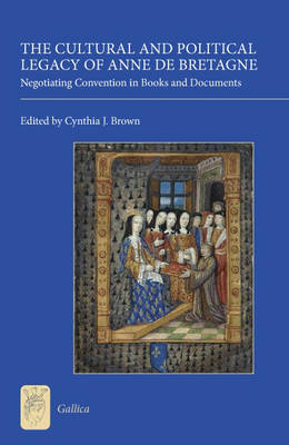 The Cultural and Political Legacy of Anne de Bretagne: Negotiating Convention in Books and Documents - Gallica v. 16 (Hardback)