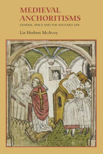 Medieval Anchoritisms: Gender, Space and the Solitary Life - Gender in the Middle Ages v. 6 (Hardback)