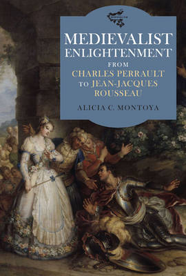 Medievalist Enlightenment: From Charles Perrault to Jean-Jacques Rousseau - Medievalism v. 2 (Hardback)
