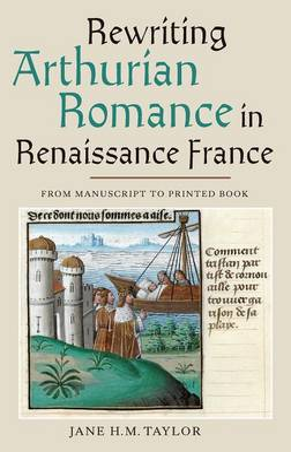 Rewriting Arthurian Romance in Renaissance France: From Manuscript to Printed Book - Gallica v. 33 (Hardback)