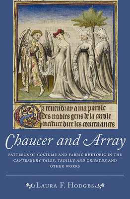 Chaucer and Array: Patterns of Costume and Fabric Rhetoric in <I>The Canterbury Tales, Troilus and Criseyde</I> and Other Works - Chaucer Studies v. 42 (Hardback)