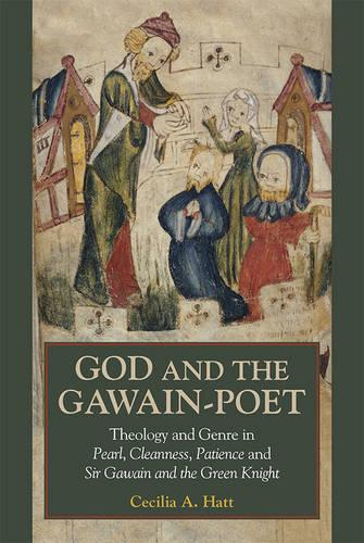 God and the <I>Gawain</I>-Poet: Theology and Genre in <I>Pearl, Cleanness, Patience</I> and <I>Sir Gawain and the Green Knight</I> (Hardback)