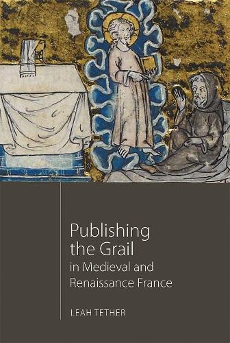 Publishing the Grail in Medieval and Renaissance France - Arthurian Studies v. 85 (Hardback)