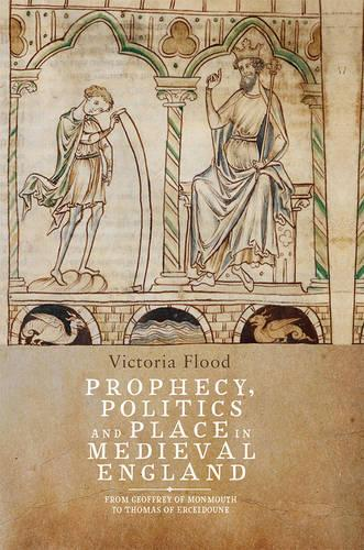 Prophecy, Politics and Place in Medieval England: From Geoffrey of Monmouth to Thomas of Erceldoune (Hardback)
