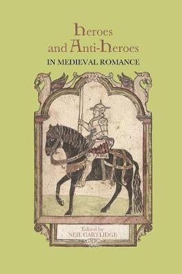 Heroes and Anti-Heroes in Medieval Romance - Studies in Medieval Romance v. 16 (Paperback)