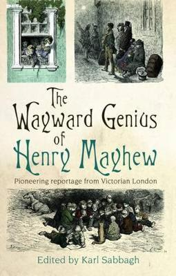 The Wayward Genius of Henry Mayhew: Pioneering Reportage from Victorian London (Paperback)