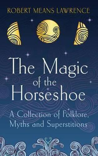 The Magic of the Horseshoe: A Collection of Folklore, Myths and Superstitions (Paperback)