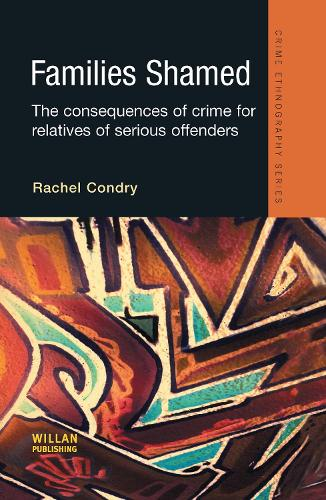 Families Shamed: The Consequences of Crime for Relatives of Serious Offenders - Routledge Advances in Ethnography (Hardback)