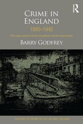 Crime in England 1880-1945: The rough and the criminal, the policed and the incarcerated - History of Crime in the UK and Ireland (Paperback)