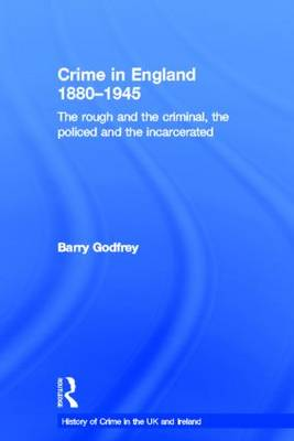 Crime in England 1880-1945: The rough and the criminal, the policed and the incarcerated - History of Crime in the UK and Ireland (Hardback)