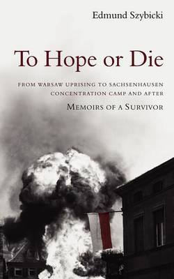 To Hope or Die - From Warsaw Uprising to Sachsenhausen Concentration Camp and After: Memoirs of a Survivor (Paperback)