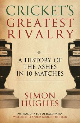 Cricket's Greatest Rivalry: A History of the Ashes in 10 Matches (Hardback)